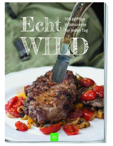 Echt Wild - Das Wildkochbuch für alle Tage